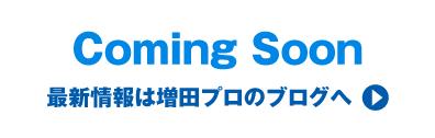 Coming Soon 最新情報は増田プロのブログへ